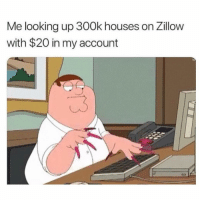 Funny, Girl Memes, and Looking: Me looking up 300k houses on Zillow  with $20 in my account I can figure something out