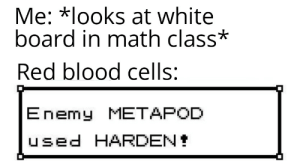Reddit, Math, and White: Me: *looks at white  board in math class*  Red blood cells:  Enemy METAPOD  used HARDEN It was ineffective