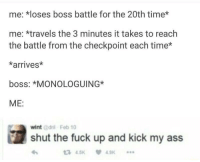 Ass, Fuck, and Time: me: *loses boss battle for the 20th time*  me: *travels the 3 minutes it takes to reach  the battle from the checkpoint each time*  *arrives*  boss: MONOLOGUING*  ME:  wint dril Feb 10  shut the fuck up and kick my ass  3 4.5K 49K Me🤬irl