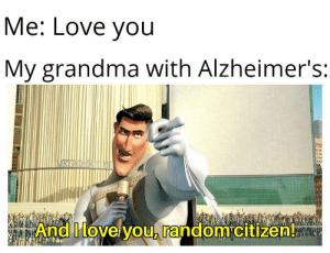 Grandma, Love, and Alzheimer's: Me: Love you  My grandma with Alzheimer's:  RTROLDANIMI  And Ilovelyou, random citizen! When they forget to put in the Will