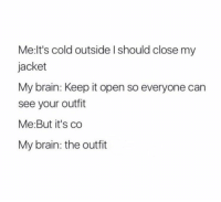 the accuracy 😂: Me:lt's cold outside I should close my  jacket  My brain: Keep it open so everyone can  see your outfit  Me: But it's co  My brain: the outfit the accuracy 😂
