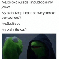 The outfit! @daquan: Me:lt's cold outside I should close my  jacket  My brain: Keep it open so everyone can  see your outfit  Me:But it's co  My brain: the outfit The outfit! @daquan