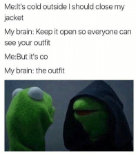 😂😂: Me:lt's cold outside Ishould close my  jacket  My brain: Keep it open so everyone can  see your outfit  Me: But it's co  My brain: the outfit 😂😂