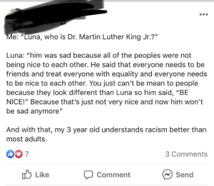 """Friends, Martin, and Martin Luther King Jr.: Me: """"Luna, who is Dr. Martin Luther King Jr.?""""  Luna: """"him was sad because all of the peoples were not  being nice to each other. He said that everyone needs to be  friends and treat everyone with equality and everyone needs  to be nice to each other. You just can't be mean to people  because they look different than Luna so him said, """"BE  NICE!"""" Because that's just not very nice and now him won't  be sad anymore""""  And with that, my 3 year old understands racism better than  most adults.  D0 7  3 Comments  Like  Send  Comment Wow, 3 year olds these days.."""