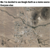 Google Earth: Me: l've decided to use Google Earth as a meme source  Everyone else: