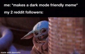 This one's for you!: me: *makes a dark mode friendly meme*  my 2 reddit followers:  babyoda  made with mematic This one's for you!