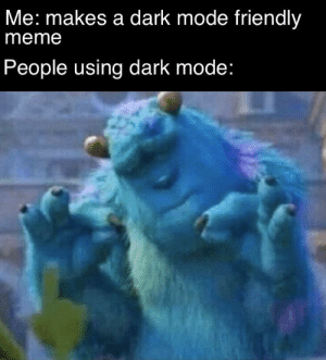 Dark mode good by hurry-up MORE MEMES: Me: makes a dark mode friendly  meme  People using dark mode: Dark mode good by hurry-up MORE MEMES
