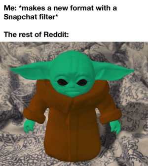 Umpfh, Yoda OC: Me: *makes a new format with a  Snapchat filter*  The rest of Reddit: Umpfh, Yoda OC