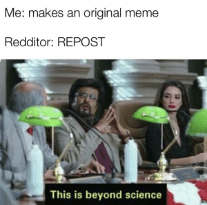 Beyond illegal: Me: makes an original meme  Redditor: REPOST  This is beyond science Beyond illegal