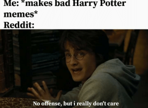 Haha it's funny because my memes suck: Me: *makes bad Harry Potter  memes*  Reddit:  No offense, but i really don't care Haha it's funny because my memes suck