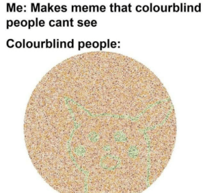 I'm not even colorblind: Me: Makes meme that colourblind  people cant see  Colourblind people: I'm not even colorblind