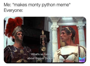 Bigus Dickus: Me: *makes monty python meme*  Everyone:  ΚΗ  What's so funny  about Biggus Dickus?  MEMES Bigus Dickus