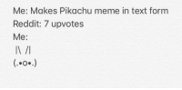 Text: Me: Makes Pikachu meme in text form  Reddit: 7 upvotes  Me:  IN /
