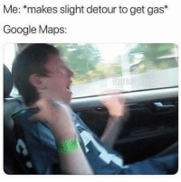 Google, Google Maps, and Maps: Me: *makes slight detour to get gas*  Google Maps:
