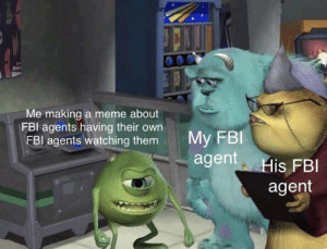 No one is safe: Me making a meme about  FBI agents having their own  FBI agents watching them  My FBI  agent His FBI  agent No one is safe