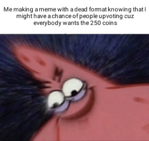 Mission failed: Me making ameme with a dead format knowing thatl  might have a chance of people upvoting cuz  everybody wants the 250 coins Mission failed