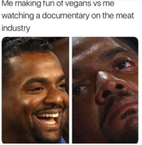 Bruh, Gym, and Ignorant: Me making fun of vegans vs me  watching a documentary on the meat  industry Bruh... I've been so ignorant