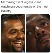 Funny, Lol, and Sad: Me making fun of vegans vs me  watching a documentary on the meat  industry It's sad lol