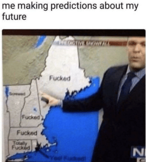 My Future: me making predictions about my  future  PRECICIVE SIOHE  Fucked  Fucked  Fucked  Totaly  Fucked  l Fudked  N4