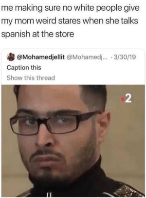 Spanish, Walmart, and Weird: me making sure no white people give  my mom weird stares when she talks  spanish at the store  @Mohamedjellit @Mohamed.. 3/30/19  Caption this  Show this thread  2 Me at Walmart