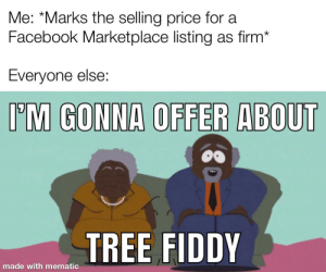 The joys of selling used stuff online: Me: *Marks the selling price for a  Facebook Marketplace listing as firm*  Everyone else:  I'M GONNA OFFER ABOUT  TREE FIDDY  made with mematic The joys of selling used stuff online