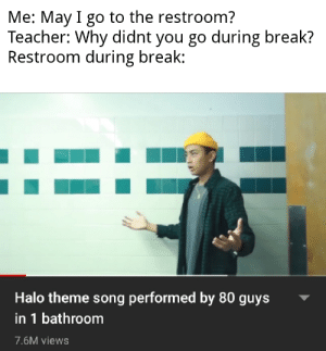views: Me: May I go to the restroom?  Teacher: Why didnt you go during break?  Restroom during break:  Halo theme song performed by 80 guys  in 1 bathroom  7.6M views