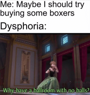Why, Dysphoria, and Balls: Me: Maybe I should try  buying some boxers  Dysphoria:  38  Why-have a ballroom with no balls? Ok