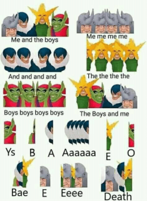 Bae, Death, and Irl: Me me me me  Me and the boys  The the the the  And and and and  Boys boys boys boys  The Boys and me  Ys B A Aaaaaa  E  Bae E  Eeee  Death me_irl