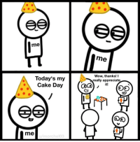 meirl: me  me  Today's my  Cake Day  Wow, thanks! I  really appreciate  it!  me meirl