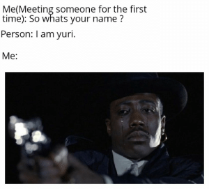 Reddit, Retarded, and Time: Me(Meeting someone for the first  time): So whats your name?  Person: I am yuri  Mе: You retarded