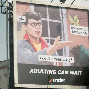 Memes, Tinder, and Can: Me  Memes on  billboards  Is this advertising?  ADULTING CAN WAIT  tinder Is this a title?