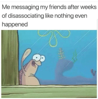 Friends, Latinos, and Memes: Me messaging my friends after weeks  of disassociating like nothing even  happened  SUCKMYKICKS Heyy 😊😊😊😂😂😂 🔥 Follow Us 👉 @latinoswithattitude 🔥 latinosbelike latinasbelike latinoproblems mexicansbelike mexican mexicanproblems hispanicsbelike hispanic hispanicproblems latina latinas latino latinos hispanicsbelike