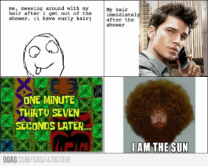 This was so funny I cried.: me, messing around with my  hair after i get out of the  shower. (i have curly hair)  My hair  immidiately  after the  shower  ONE MINUTE  THIRTU SEVEN  SECONDS LATER...  0AM THE SUN  9GAG.COM/GAG/4787018  KXX This was so funny I cried.