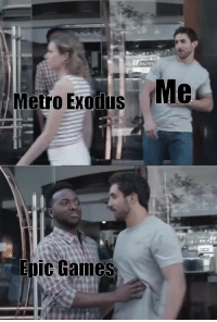 forgamers:  Point is the developer removed Metro from Steam and made it exclusive for Epic Games  Well, good bye money, I guess..Naaah, Im kidding : Me  Metro Exolus  Epic Games forgamers:  Point is the developer removed Metro from Steam and made it exclusive for Epic Games  Well, good bye money, I guess..Naaah, Im kidding