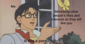 the-memedaddy:Meirl: Me  Mimicking other  people's likes and  interests so they will  like you  Is this a personality? the-memedaddy:Meirl