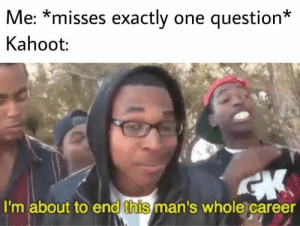 Fire, Funny, and Kahoot: Me: *misses exactly one question*  Kahoot:  I'm about to end this man's whole career Supa Hot Fire Comes Back to End This Man's Career/give us a new meme format to use. #relatable #wtf #Fails #lol #Funny #memes