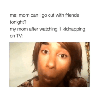 Friends, Omg, and Girl Memes: me: mom can i go out with friends  tonight?  my mom after watching 1 kidnapping  on TV: omg the level i relate to this but be aware of your surroundings everybody