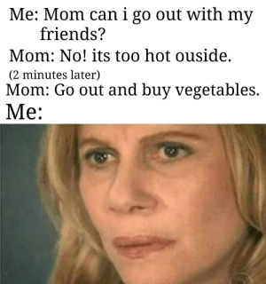 Love you mom.: Me: Mom can i go out with my  friends?  Mom: No! its too hot ouside.  (2 minutes later)  Mom: Go out and buy vegetables.  Me: Love you mom.