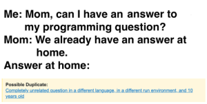 Ah, yes. Exactly what I was looking for…: Me: Mom, can I have an answer to  my programming question?  Mom: We already have an answer at  home.  Answer at home:  Possible Duplicate:  Completely unrelated question in a different language, in a different run environment, and 10  years old Ah, yes. Exactly what I was looking for…