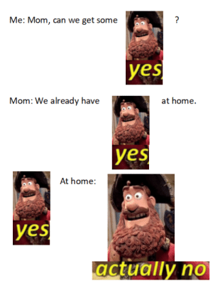Home, Mom, and Yes: Me: Mom, can we get some  yes  Mom: We already have  es  At home:  yes  actually no Yesnt