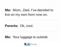 Dad, Parents, and Cool: Me: Mom...Dad. I've decided to  live on my own from now on.  Parents: Ok, cool.  Me: Your luggage is outside  ELET Postize