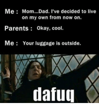 Dad, Memes, and Moms: Me Mom...Dad. I've decided to live  on my own from now on.  Parents Okay, cool.  Me Your luggage is outside  dafug
