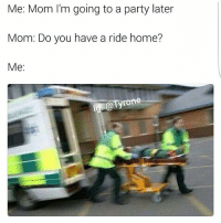 Haha lol: Me: Mom I'm going to a party later  Mom: Do you have a ride home?  Me  lg Tyron Haha lol