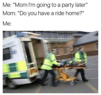 "Party, Happy, and Home: Me: ""Mom I'm going to a party later""  Mom: ""Do you have a ride home?""  Me: Happy Saturday y'all! 😂🚑 https://t.co/oYawYlsN8P"