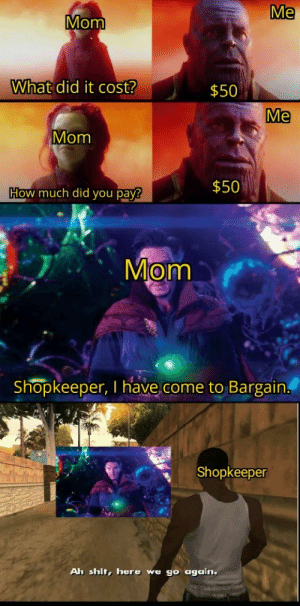 Shit, Mom, and How: Me  Mom  What did it cost?  $50  Me  Mom  $50  How much did you pay?  Mom  Shopkeeper, I have come to Bargain  Shopkeeper  Ah shit, here we go again. Just gonna leave it here