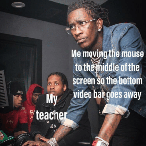 Teacher, True, and Mouse: Me moving the mouse  to the middle of the  Screen so the bottom  video bar goes away  My  teacher Why is this true?