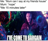 "Friends, House, and Nope: Me: ""Mum can I say at my friends house""  Mum: ""nope""  Me 15 minutes later*  03  IVE COME TO BARGAI Mum Ive come to bargain"