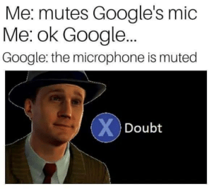 The mic isnt muted. The search feature is disabled. Get it right. by Longbeacher707 MORE MEMES: Me: mutes Google's mic  Me: ok Google..  Google: the microphone is muted  X Doubt The mic isnt muted. The search feature is disabled. Get it right. by Longbeacher707 MORE MEMES