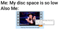 me💾irl: Me: My disc space is so low  Also Me:  Item type: MP4 Video File (VLC)  Size: 10.2 GB  Length: 01:59:34  That Guy From Eurovision 2h.mp4 me💾irl
