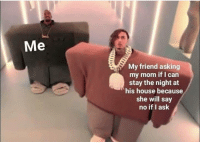 House, Mom, and Asking: Me  My friend asking  my mom if I can  stay the night at  his house because  she will say  no if I ask